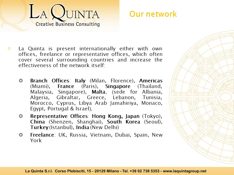  La Quinta is present internationally either with own offices, freelance or representative offices, which often cover several surrounding countries and increase the effectiveness of the network itself:  Branch Offices: Italy (Milan, Florence), Americas (Miami), France (Paris), Singapore (Thailand, Malaysia, Singapore), Malta, ( sede for Albania, Algeria, Gibraltar, Greece, Lebanon, Tunisia, Morocco, Cyprus, Libya Arab Jamahiriya, Monaco, Egypt, Portugal & Israel ),  Representative Offices: Hong Kong, Japan (Tokyo), China (Shenzen, Shanghai), South Korea (Seoul), Turkey (Istanbul), India (New Delhi)  Freelance: UK, Russia, Vietnam, Dubai, Spain, New York Our network