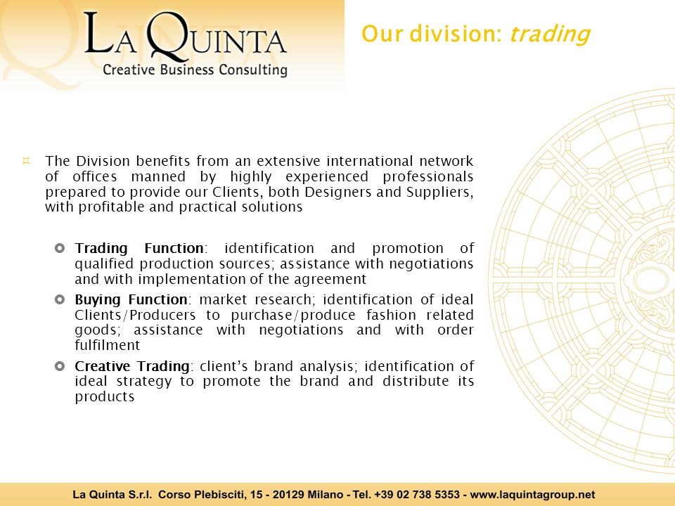 The Division benefits from an extensive international network of offices manned by highly experienced professionals prepared to provide our Clients, both Designers and Suppliers, with profitable and practical solutions  Trading Function: identification and promotion of qualified production sources; assistance with negotiations and with implementation of the agreement  Buying Function: market research; identification of ideal Clients/Producers to purchase/produce fashion related goods; assistance with negotiations and with order fulfilment  Creative Trading: client's brand analysis; identification of ideal strategy to promote the brand and distribute its products Our division: trading
