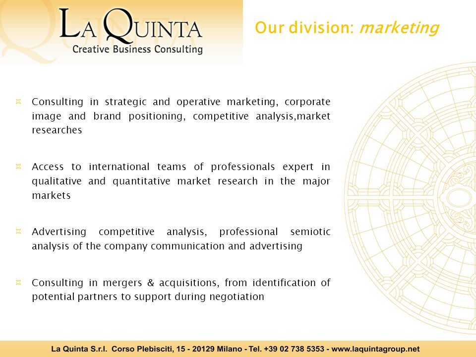  Consulting in strategic and operative marketing, corporate image and brand positioning, competitive analysis,market researches  Access to international teams of professionals expert in qualitative and quantitative market research in the major markets  Advertising competitive analysis, professional semiotic analysis of the company communication and advertising  Consulting in mergers & acquisitions, from identification of potential partners to support during negotiation Our division: marketing