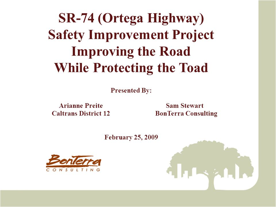 SR-74 Ortega Highway Safety Improvement Project Project Description Safety project to widen lanes, add shoulders, improve drainage facilities, and add rock catchment due to narrow lane widths, absent shoulders, limited sight distance, and high accident rates.