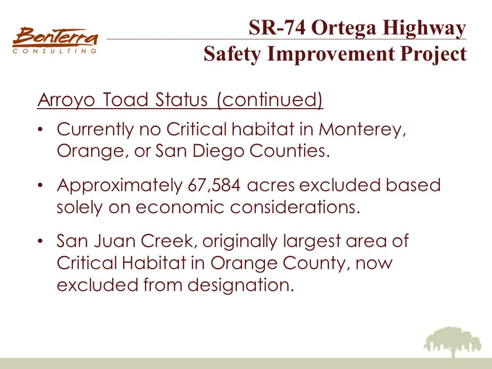 SR-74 Ortega Highway Safety Improvement Project Arroyo Toad Status (continued) Currently no Critical habitat in Monterey, Orange, or San Diego Counties.