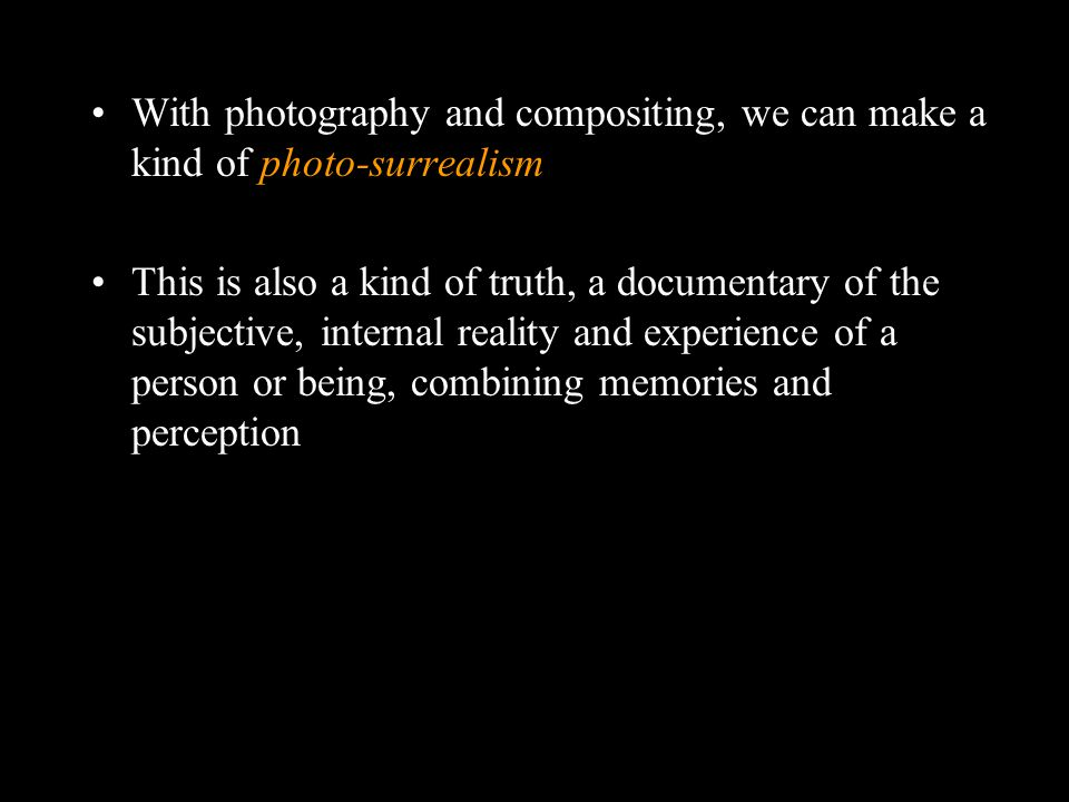 With photography and compositing, we can make a kind of photo-surrealism This is also a kind of truth, a documentary of the subjective, internal reality and experience of a person or being, combining memories and perception