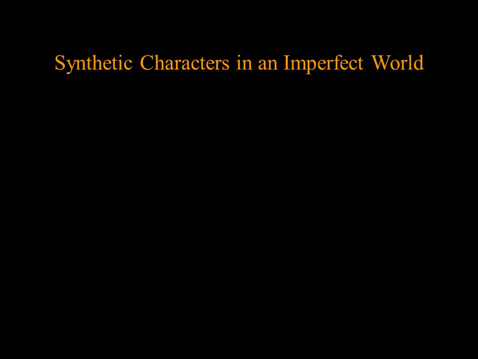 Synthetic characters are representations of living beings and their experiences: people, animals, and plants They express our understanding of what it means to be alive, which we perceive with a synthesis of our senses – common sense As human beings, our experience is objective and subjective, and synthetic characters embody both