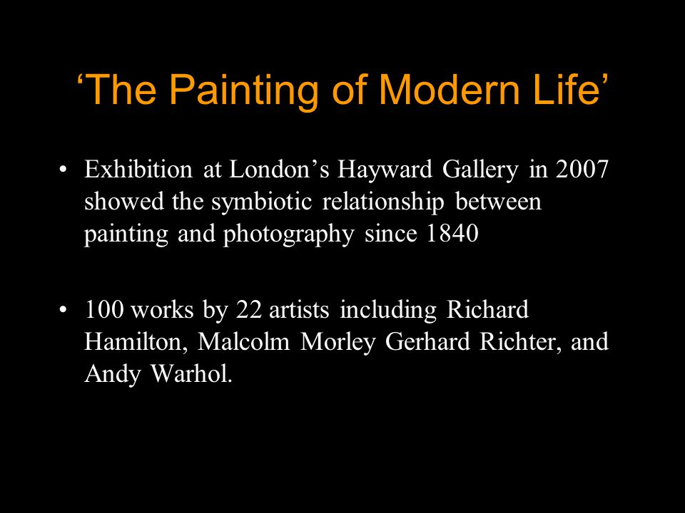 'The Painting of Modern Life' Exhibition at London's Hayward Gallery in 2007 showed the symbiotic relationship between painting and photography since 1840 100 works by 22 artists including Richard Hamilton, Malcolm Morley Gerhard Richter, and Andy Warhol.