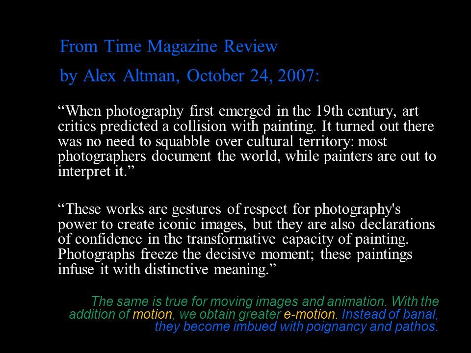 From Time Magazine Review by Alex Altman, October 24, 2007: When photography first emerged in the 19th century, art critics predicted a collision with painting.