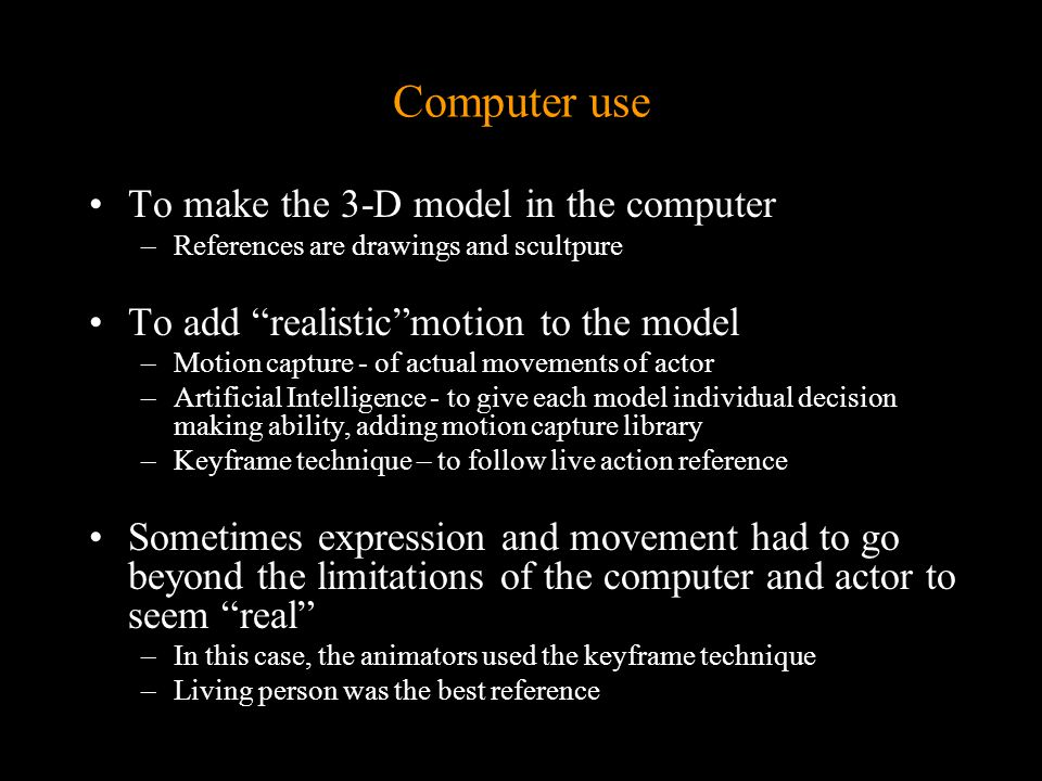 Computer use To make the 3-D model in the computer –References are drawings and scultpure To add realistic motion to the model –Motion capture - of actual movements of actor –Artificial Intelligence - to give each model individual decision making ability, adding motion capture library –Keyframe technique – to follow live action reference Sometimes expression and movement had to go beyond the limitations of the computer and actor to seem real –In this case, the animators used the keyframe technique –Living person was the best reference