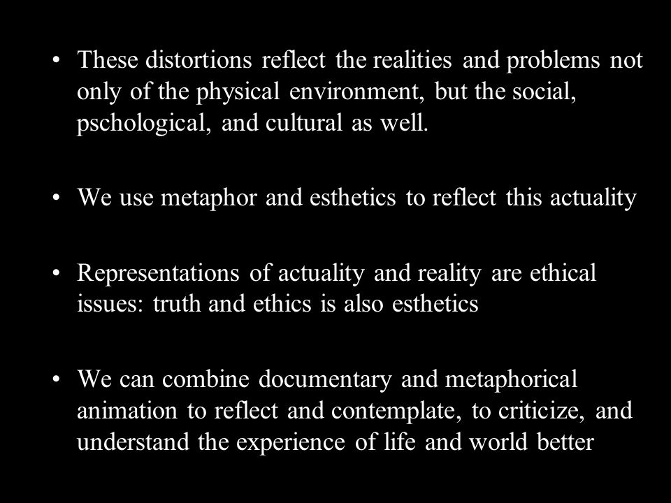 These distortions reflect the realities and problems not only of the physical environment, but the social, pschological, and cultural as well.