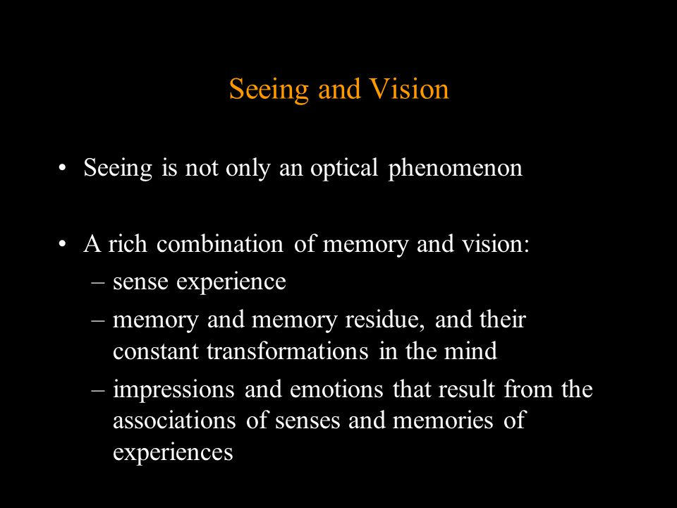 Seeing and Vision Seeing is not only an optical phenomenon A rich combination of memory and vision: –sense experience –memory and memory residue, and their constant transformations in the mind –impressions and emotions that result from the associations of senses and memories of experiences