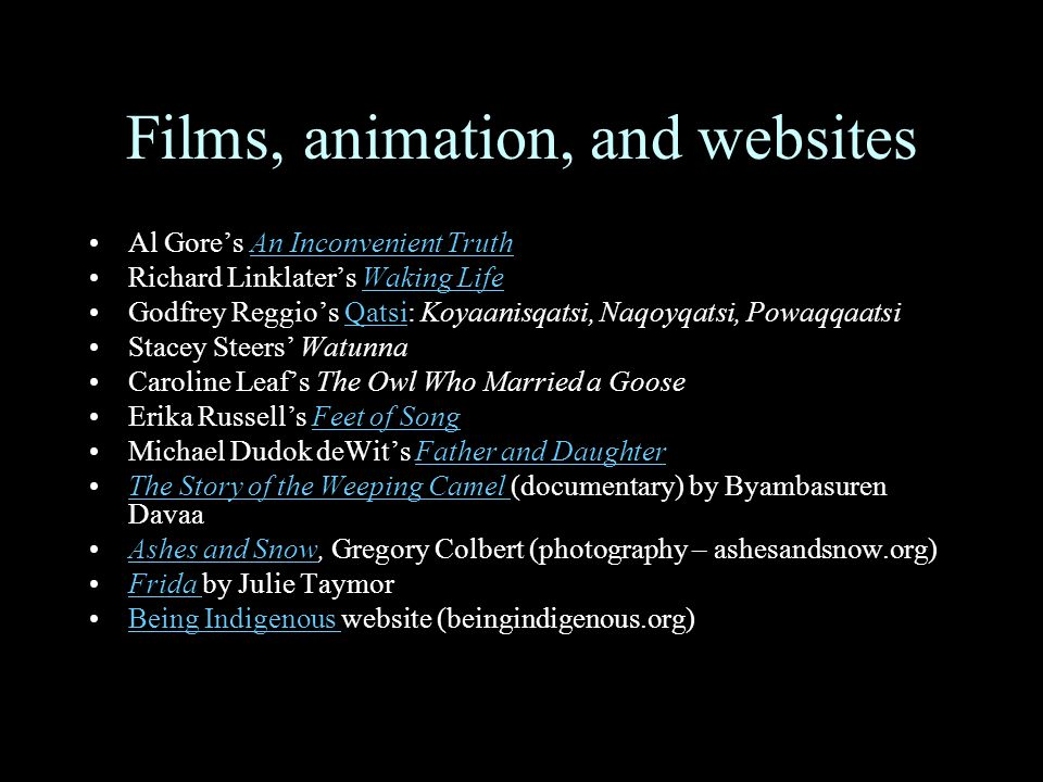 Films, animation, and websites Al Gore's An Inconvenient TruthAn Inconvenient Truth Richard Linklater's Waking LifeWaking Life Godfrey Reggio's Qatsi: Koyaanisqatsi, Naqoyqatsi, PowaqqaatsiQatsi Stacey Steers' Watunna Caroline Leaf's The Owl Who Married a Goose Erika Russell's Feet of SongFeet of Song Michael Dudok deWit's Father and DaughterFather and Daughter The Story of the Weeping Camel (documentary) by Byambasuren DavaaThe Story of the Weeping Camel Ashes and Snow, Gregory Colbert (photography – ashesandsnow.org)Ashes and Snow Frida by Julie TaymorFrida Being Indigenous website (beingindigenous.org)Being Indigenous