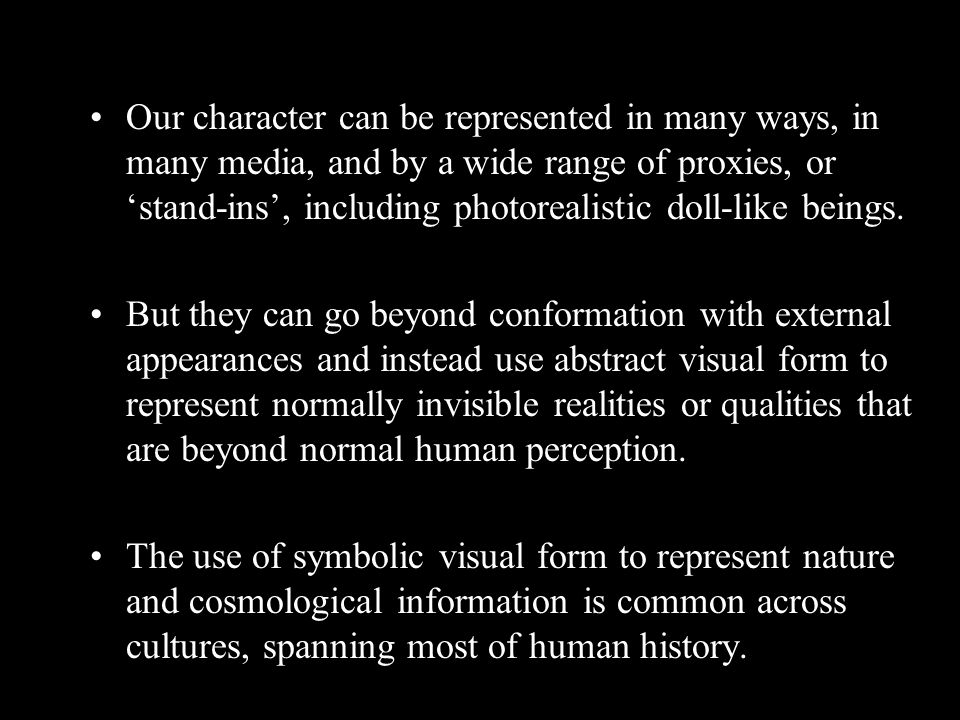 Our character can be represented in many ways, in many media, and by a wide range of proxies, or 'stand-ins', including photorealistic doll-like beings.