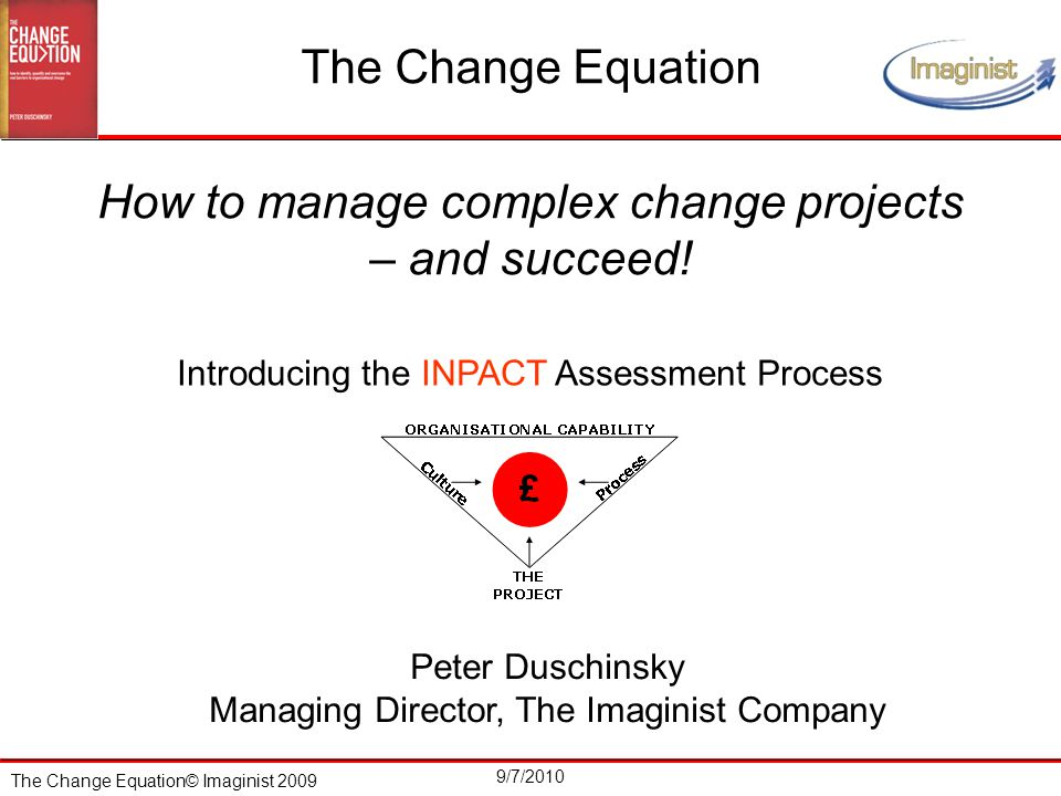 The Change Equation© Imaginist 2009 9/7/2010 Complexity and the Implications for Change Management  Conventional change management interventions attempt to design and control the outcomes  This imposes changes in behaviour and over-rides the individual's need to 'invent their own route to the future'  That approach blocks and constrains the naturally emergent patterns of behaviour…so people give up, fall back on 'what's in it for me' and the change project fails  However, if the right enabling infrastructure is put in place to facilitate, nurture and support the new relationships and behaviours, the change project will have a good chance of succeeding  Are nurturing and enabling descriptions you would use of most project managers you know?