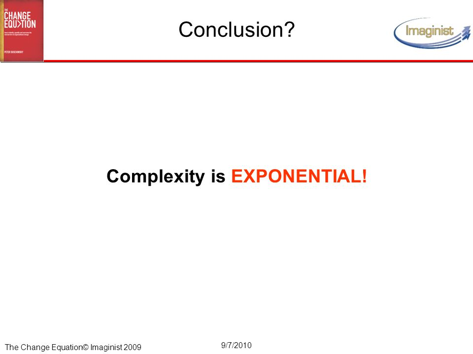 The Change Equation© Imaginist 2009 9/7/2010 Complexity is EXPONENTIAL! Conclusion?