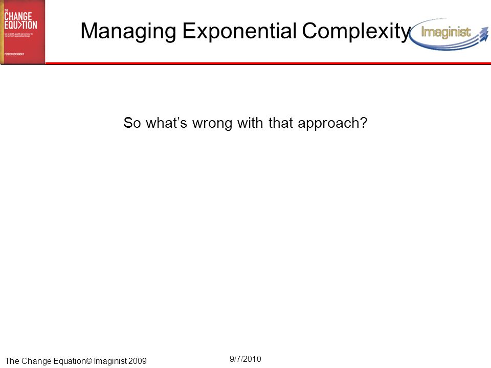 The Change Equation© Imaginist 2009 9/7/2010 Managing Exponential Complexity So what's wrong with that approach?