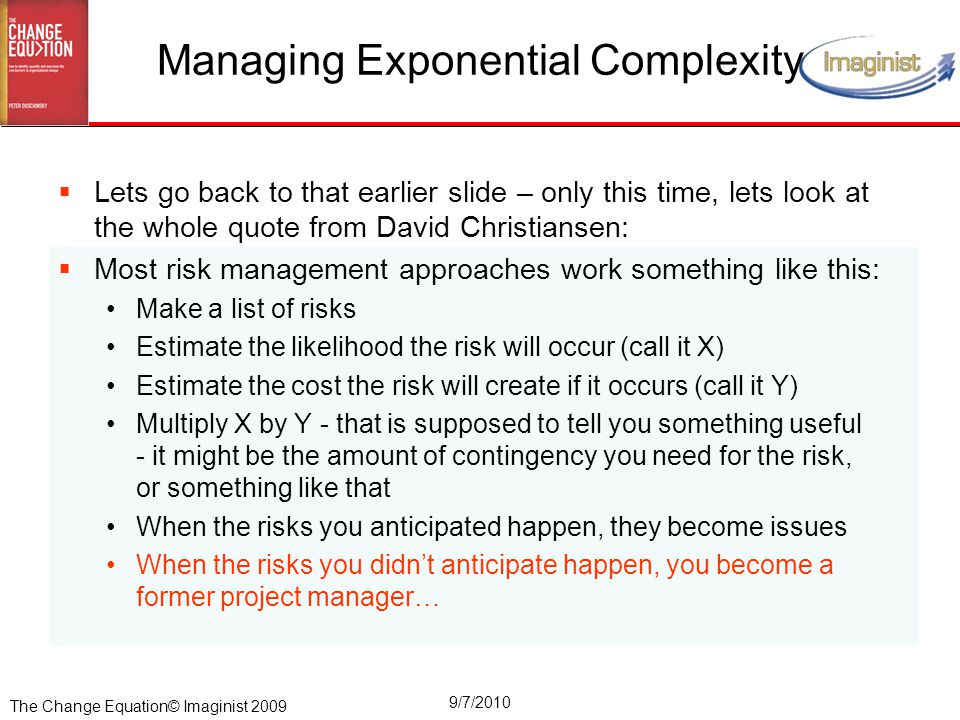 The Change Equation© Imaginist 2009 9/7/2010 Managing Exponential Complexity  Lets go back to that earlier slide – only this time, lets look at the whole quote from David Christiansen:  Most risk management approaches work something like this: Make a list of risks Estimate the likelihood the risk will occur (call it X) Estimate the cost the risk will create if it occurs (call it Y) Multiply X by Y - that is supposed to tell you something useful - it might be the amount of contingency you need for the risk, or something like that When the risks you anticipated happen, they become issues When the risks you didn't anticipate happen, you become a former project manager…