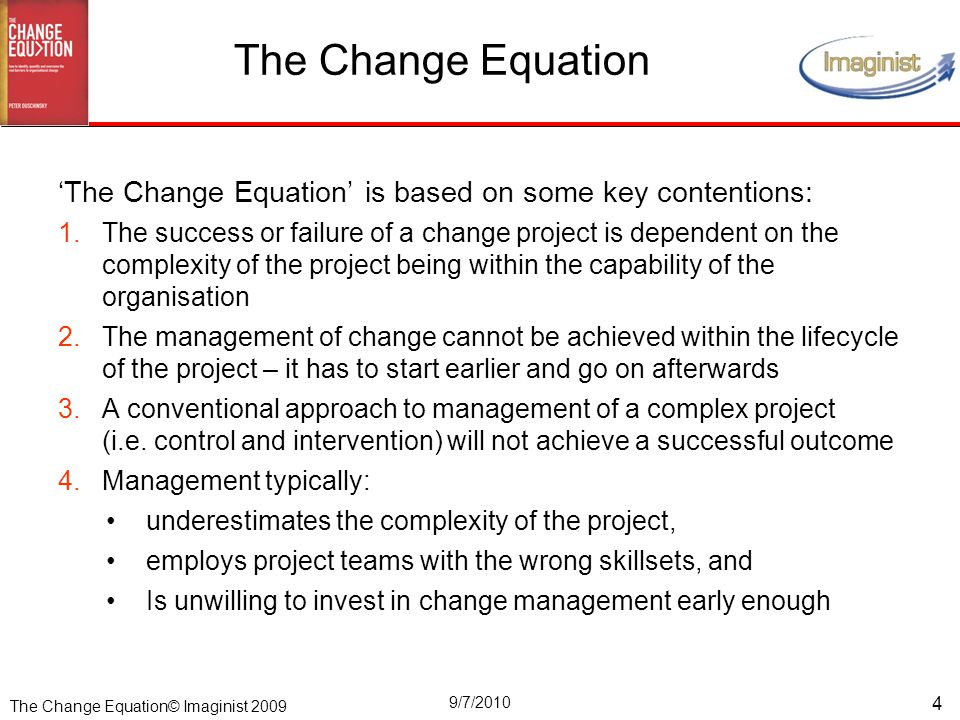 The Change Equation© Imaginist 2009 9/7/2010 4 'The Change Equation' is based on some key contentions: 1.The success or failure of a change project is dependent on the complexity of the project being within the capability of the organisation 2.The management of change cannot be achieved within the lifecycle of the project – it has to start earlier and go on afterwards 3.A conventional approach to management of a complex project (i.e.