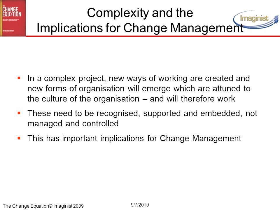 The Change Equation© Imaginist 2009 9/7/2010 Complexity and the Implications for Change Management  In a complex project, new ways of working are cre