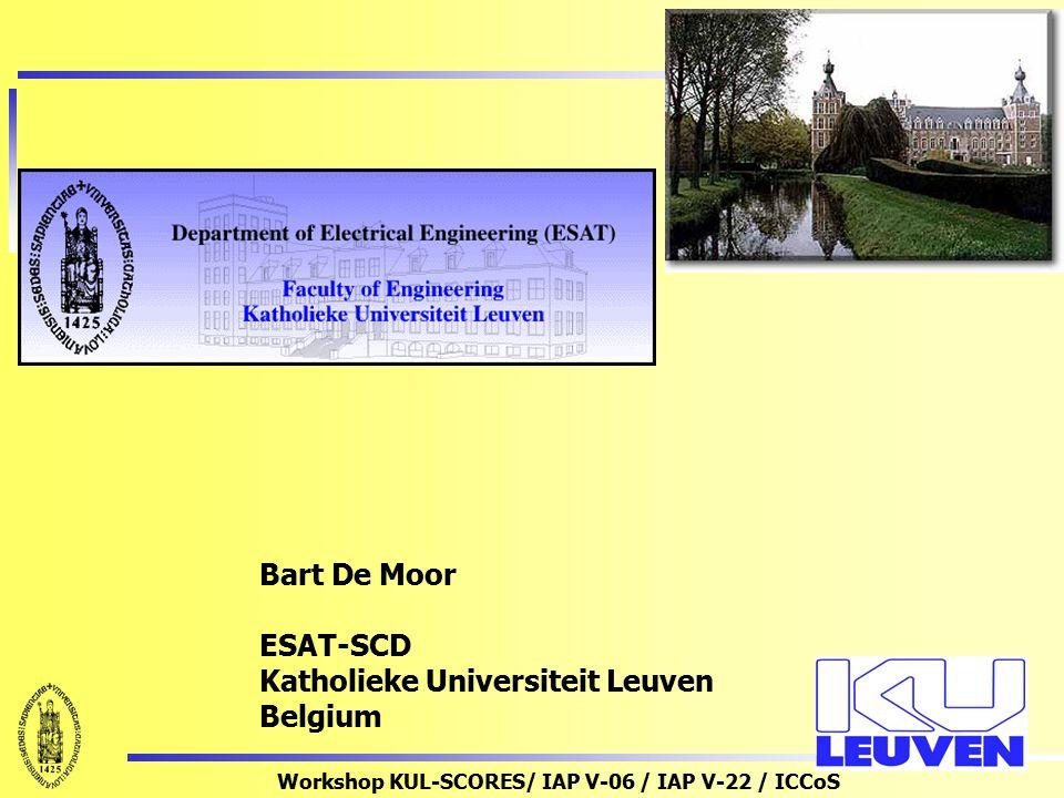 Workshop KUL-SCORES/ IAP V-06 / IAP V-22 / ICCoS Bart De Moor ESAT-SCD Katholieke Universiteit Leuven Belgium