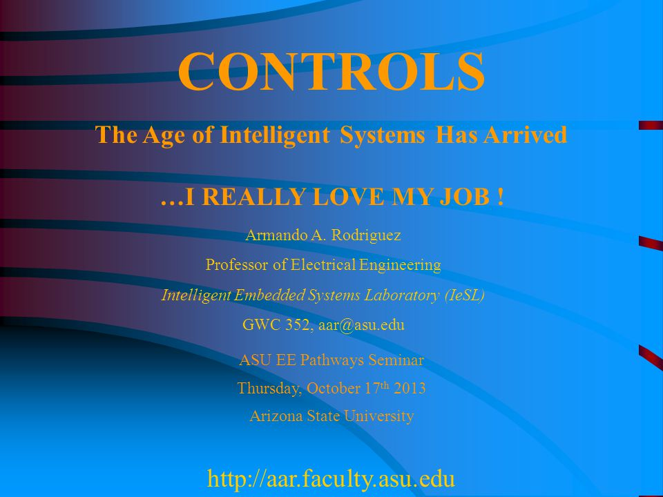 CONTROLS The Age of Intelligent Systems Has Arrived …I REALLY LOVE MY JOB ! ASU EE Pathways Seminar Thursday, October 17 th 2013 Arizona State Univers