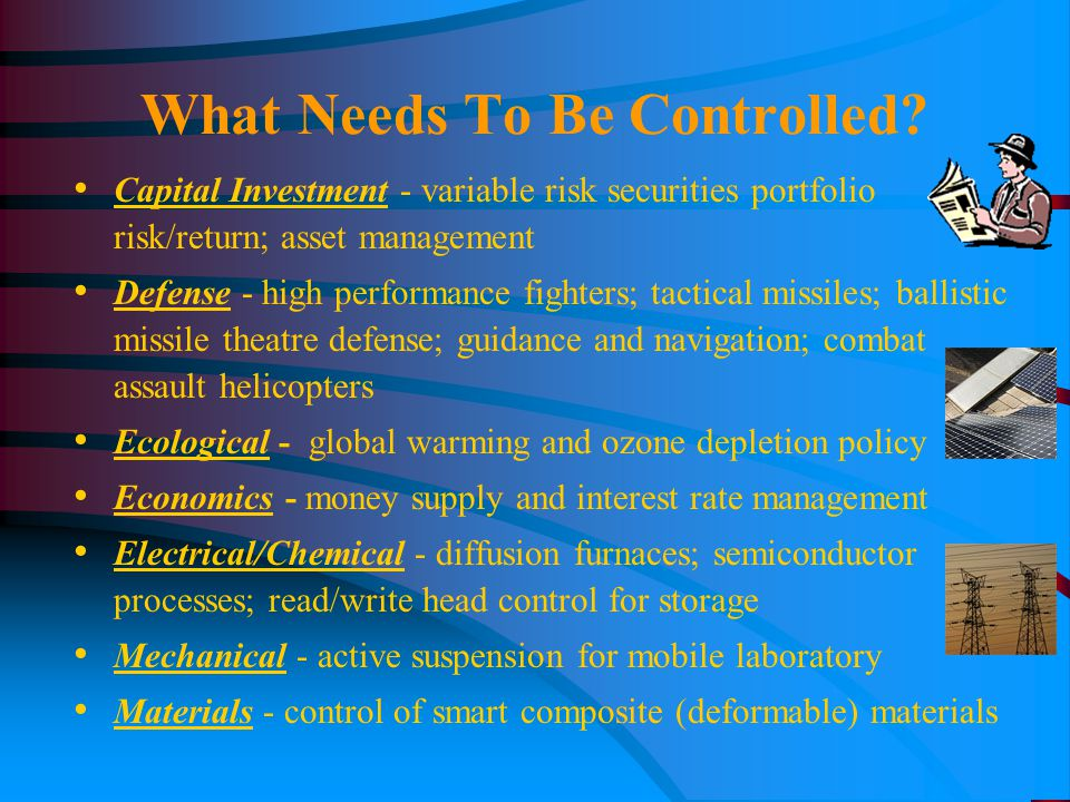 Capital Investment - variable risk securities portfolio risk/return; asset management Defense - high performance fighters; tactical missiles; ballistic missile theatre defense; guidance and navigation; combat assault helicopters Ecological - global warming and ozone depletion policy Economics - money supply and interest rate management Electrical/Chemical - diffusion furnaces; semiconductor processes; read/write head control for storage Mechanical - active suspension for mobile laboratory Materials - control of smart composite (deformable) materials