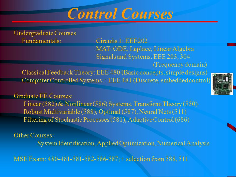 Control Courses Undergraduate Courses Fundamentals: Circuits 1: EEE202 MAT: ODE, Laplace, Linear Algebra Signals and Systems: EEE 203, 304 (Frequency domain) Classical Feedback Theory: EEE 480 (Basic concepts, simple designs) Computer Controlled Systems: : EEE 481 (Discrete, embedded control) Graduate EE Courses: Linear (582) & Nonlinear (586) Systems, Transform Theory (550) Robust Multivariable (588), Optimal (587), Neural Nets (511) Filtering of Stochastic Processes (581), Adaptive Control (686) Other Courses: System Identification, Applied Optimization, Numerical Analysis MSE Exam: 480-481-581-582-586-587; + selection from 588, 511