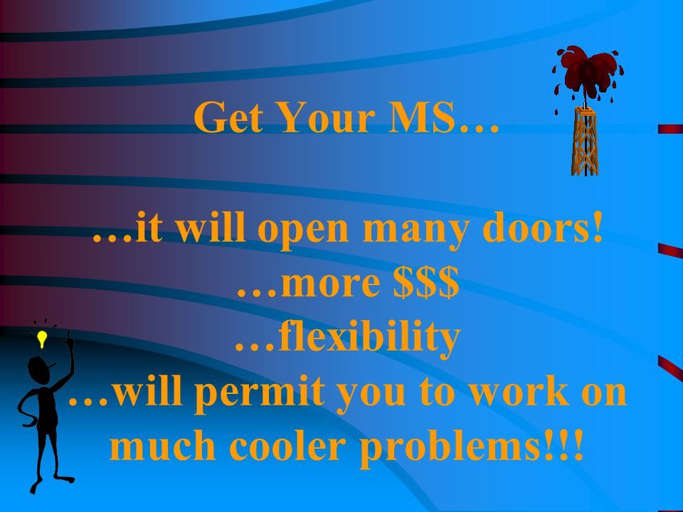 Get Your MS… …it will open many doors! …more $$$ …flexibility …will permit you to work on much cooler problems!!!
