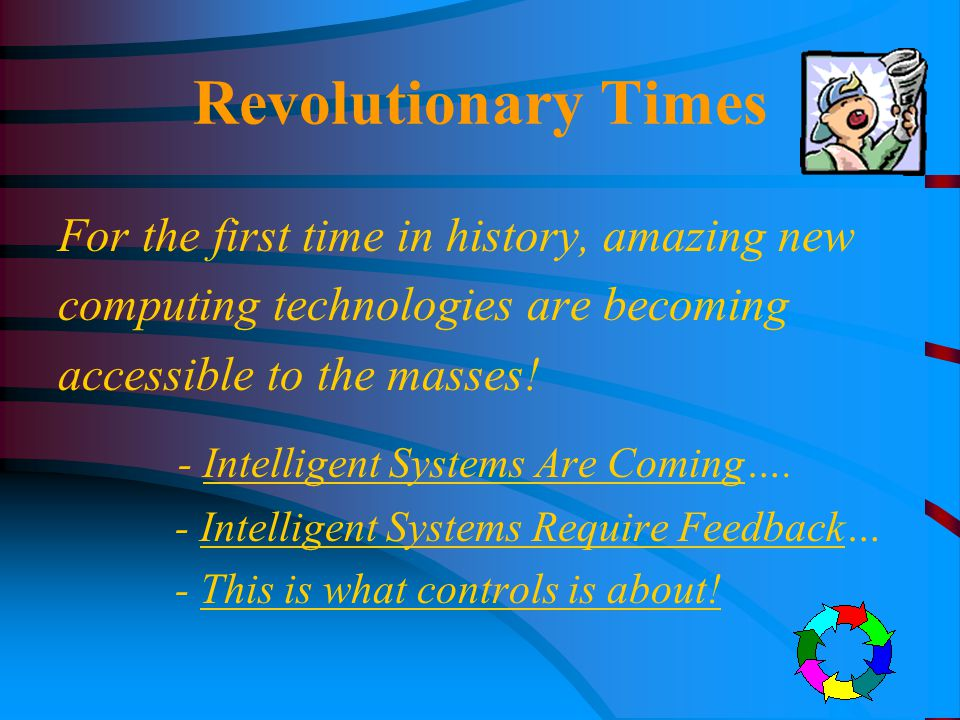 Revolutionary Times For the first time in history, amazing new computing technologies are becoming accessible to the masses! - Intelligent Systems Are