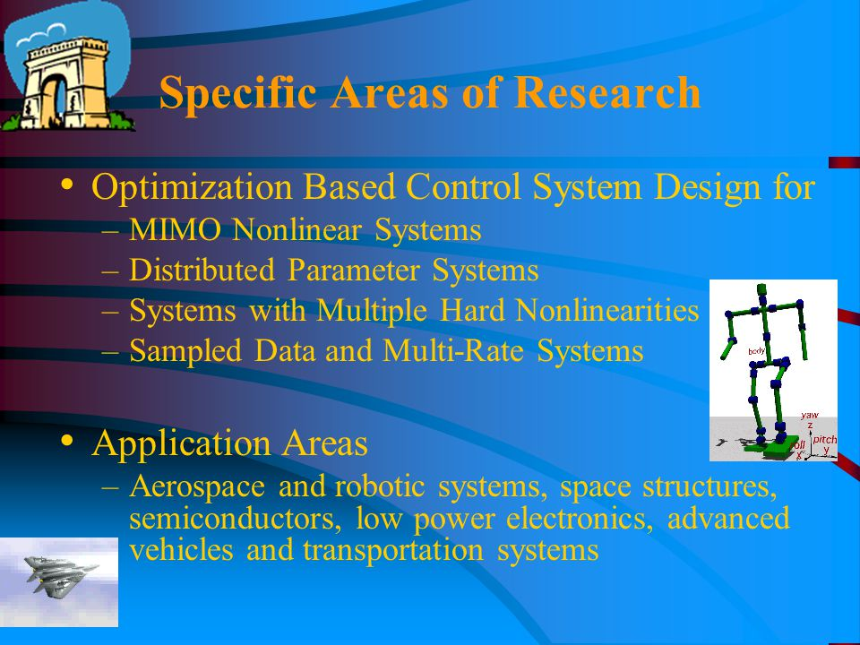 Specific Areas of Research Optimization Based Control System Design for –MIMO Nonlinear Systems –Distributed Parameter Systems –Systems with Multiple Hard Nonlinearities –Sampled Data and Multi-Rate Systems Application Areas –Aerospace and robotic systems, space structures, semiconductors, low power electronics, advanced vehicles and transportation systems