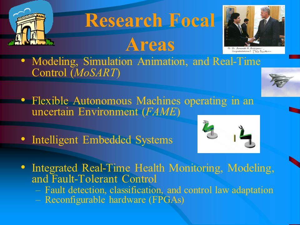 Research Focal Areas Modeling, Simulation Animation, and Real-Time Control (MoSART) Flexible Autonomous Machines operating in an uncertain Environment