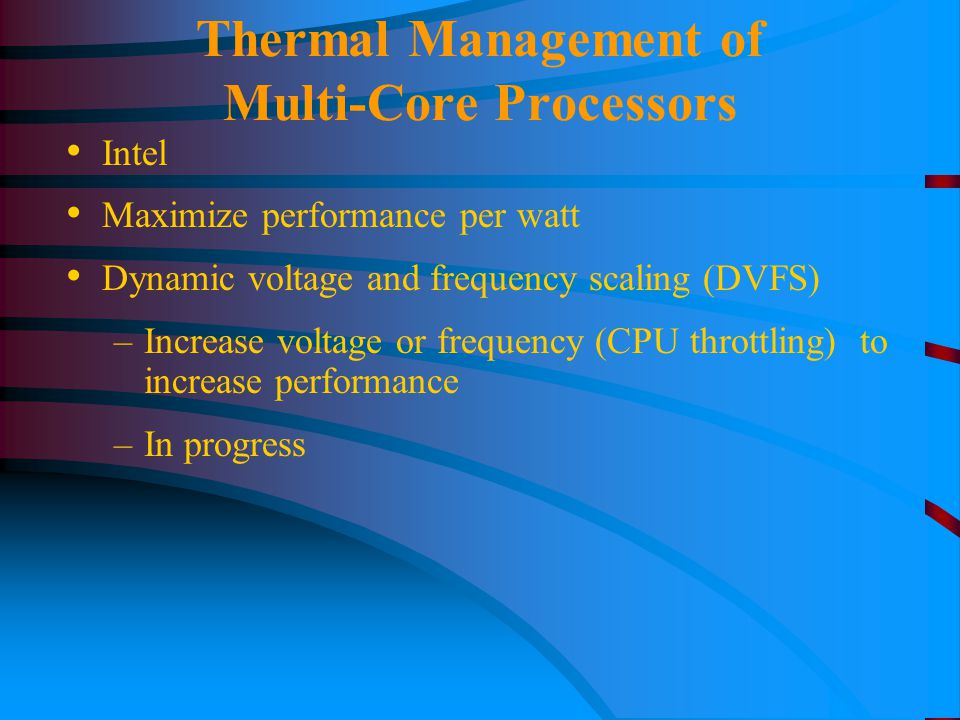 Thermal Management of Multi-Core Processors Intel Maximize performance per watt Dynamic voltage and frequency scaling (DVFS) –Increase voltage or frequency (CPU throttling) to increase performance –In progress