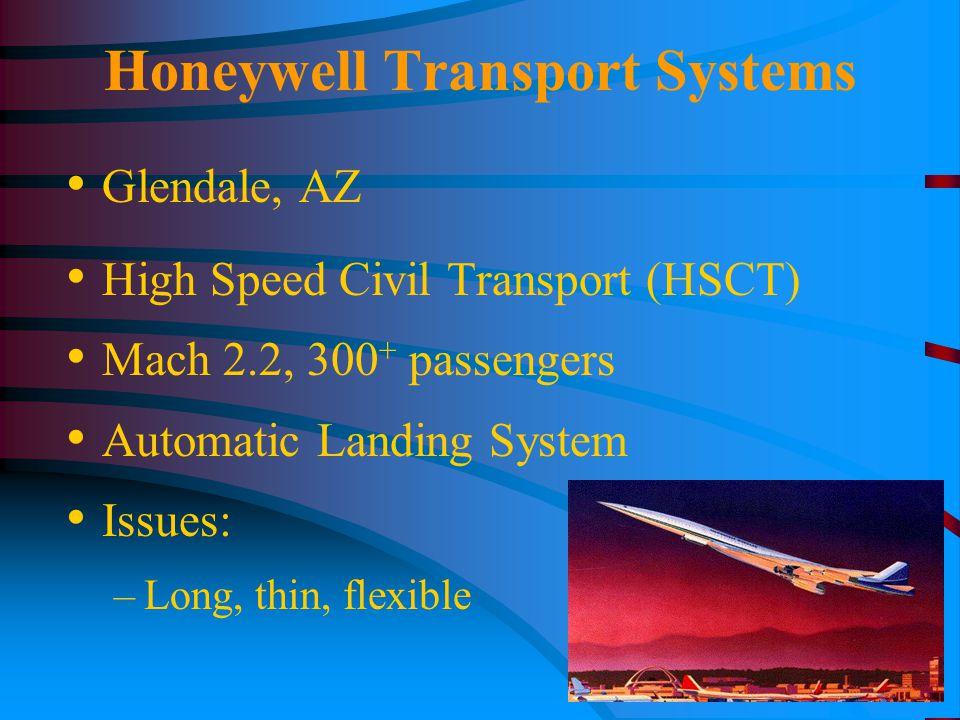 Honeywell Transport Systems Glendale, AZ High Speed Civil Transport (HSCT) Mach 2.2, 300 + passengers Automatic Landing System Issues: –Long, thin, flexible