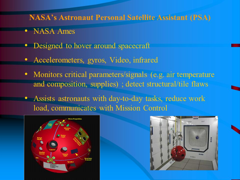 NASA's Astronaut Personal Satellite Assistant (PSA) NASA Ames Designed to hover around spacecraft Accelerometers, gyros, Video, infrared Monitors critical parameters/signals (e.g.