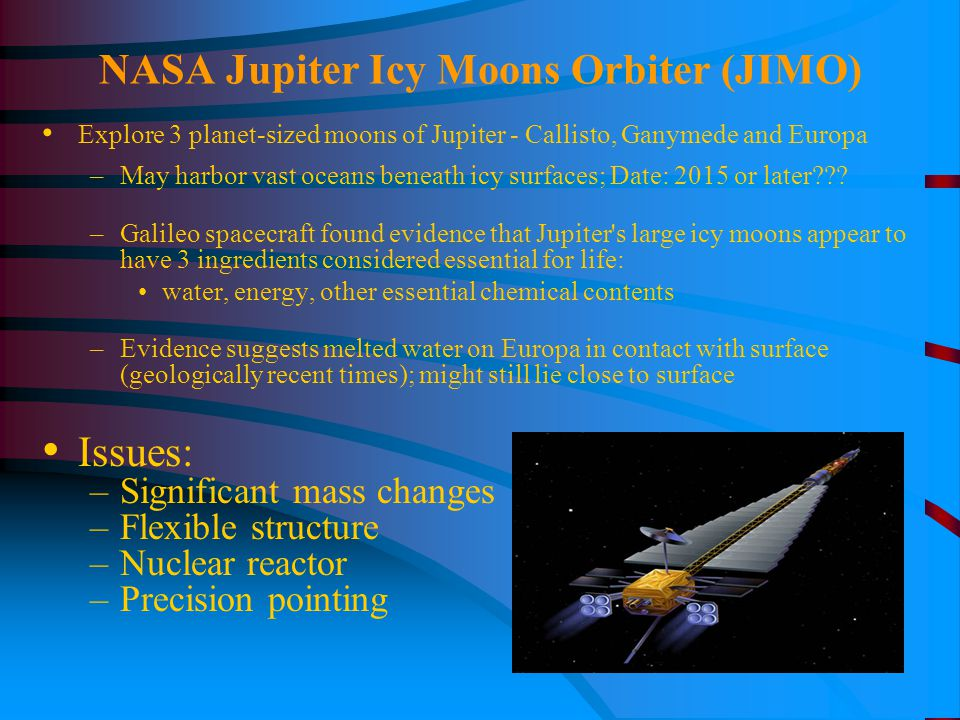 NASA Jupiter Icy Moons Orbiter (JIMO) Explore 3 planet-sized moons of Jupiter - Callisto, Ganymede and Europa –May harbor vast oceans beneath icy surfaces; Date: 2015 or later??.