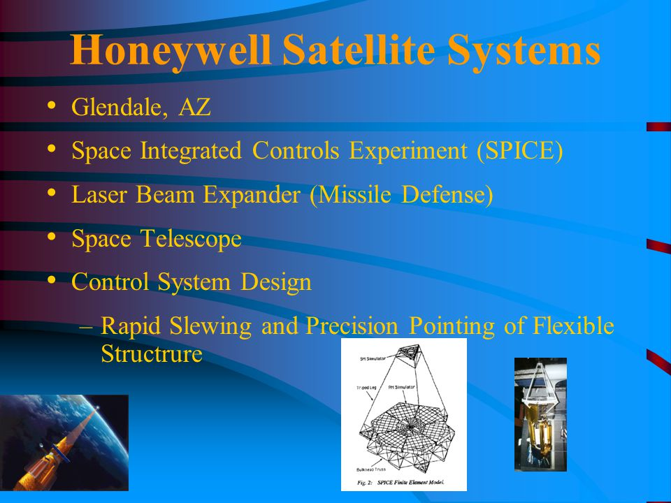 Honeywell Satellite Systems Glendale, AZ Space Integrated Controls Experiment (SPICE) Laser Beam Expander (Missile Defense) Space Telescope Control Sy