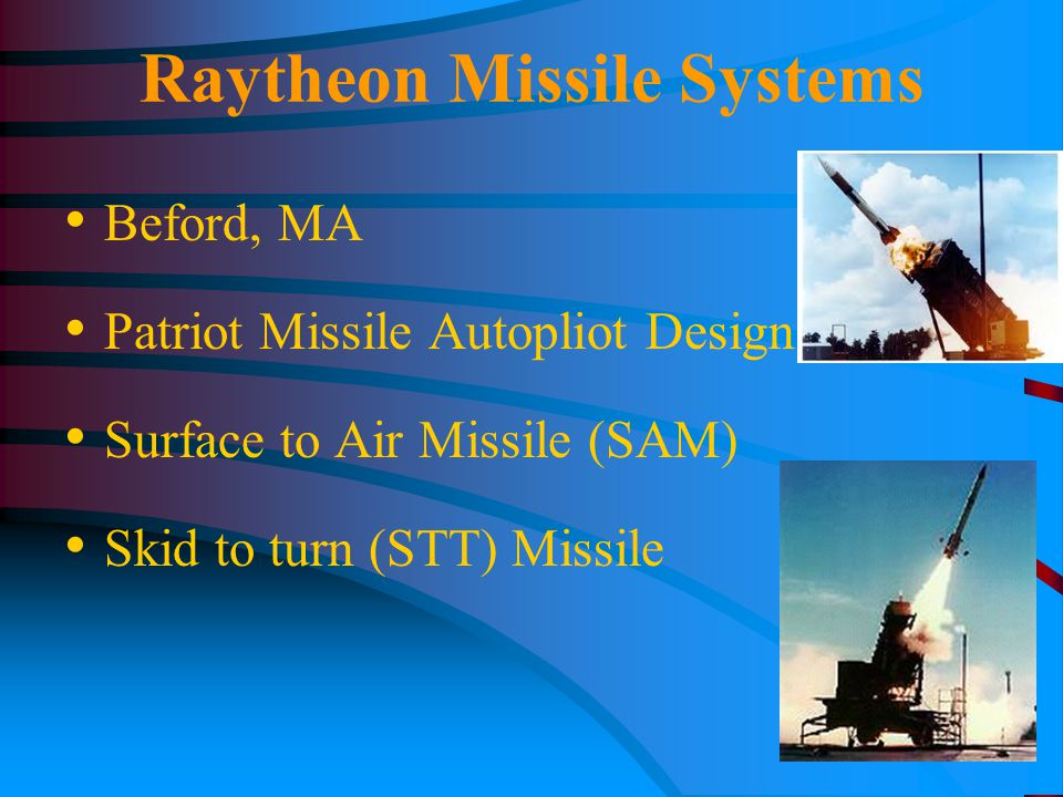 Raytheon Missile Systems Beford, MA Patriot Missile Autopliot Design Surface to Air Missile (SAM) Skid to turn (STT) Missile