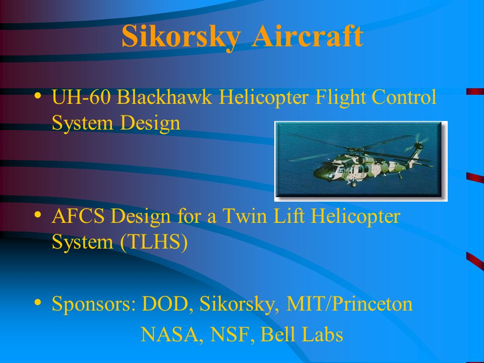 Sikorsky Aircraft UH-60 Blackhawk Helicopter Flight Control System Design AFCS Design for a Twin Lift Helicopter System (TLHS) Sponsors: DOD, Sikorsky