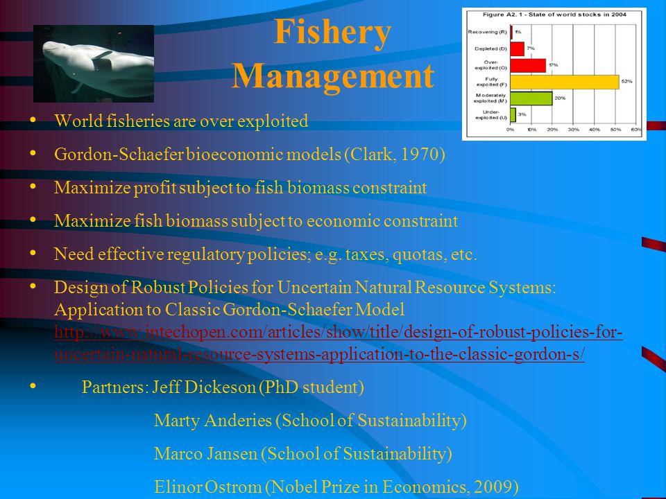 Fishery Management World fisheries are over exploited Gordon-Schaefer bioeconomic models (Clark, 1970) Maximize profit subject to fish biomass constraint Maximize fish biomass subject to economic constraint Need effective regulatory policies; e.g.