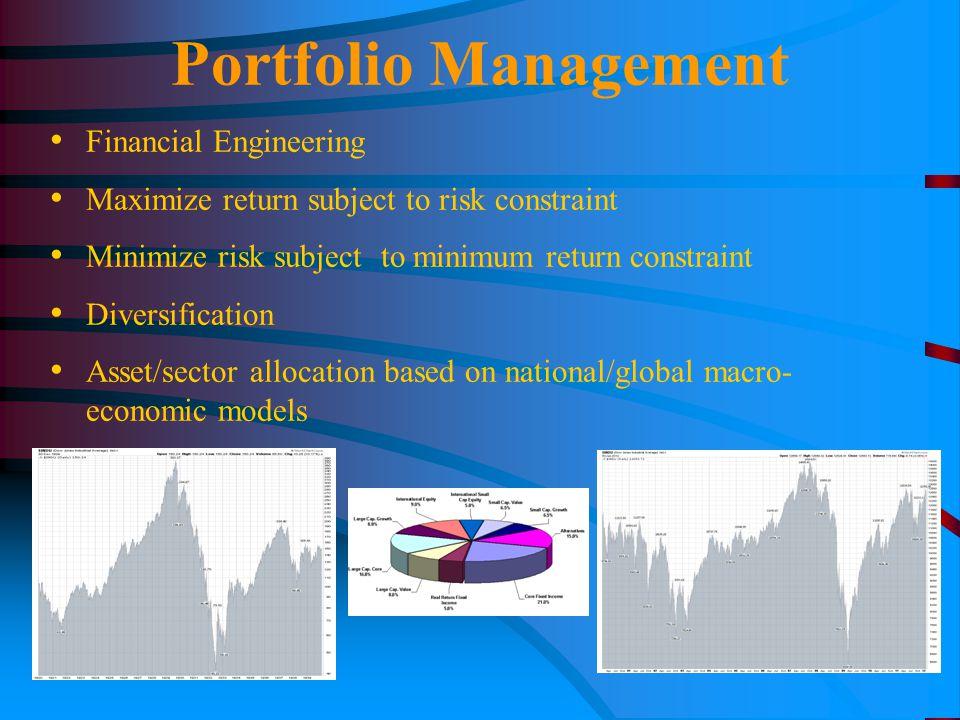 Portfolio Management Financial Engineering Maximize return subject to risk constraint Minimize risk subject to minimum return constraint Diversification Asset/sector allocation based on national/global macro- economic models