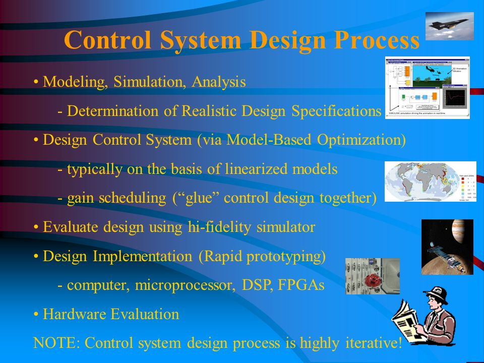 Modeling, Simulation, Analysis - Determination of Realistic Design Specifications Design Control System (via Model-Based Optimization) - typically on the basis of linearized models - gain scheduling ( glue control design together) Evaluate design using hi-fidelity simulator Design Implementation (Rapid prototyping) - computer, microprocessor, DSP, FPGAs Hardware Evaluation NOTE: Control system design process is highly iterative.