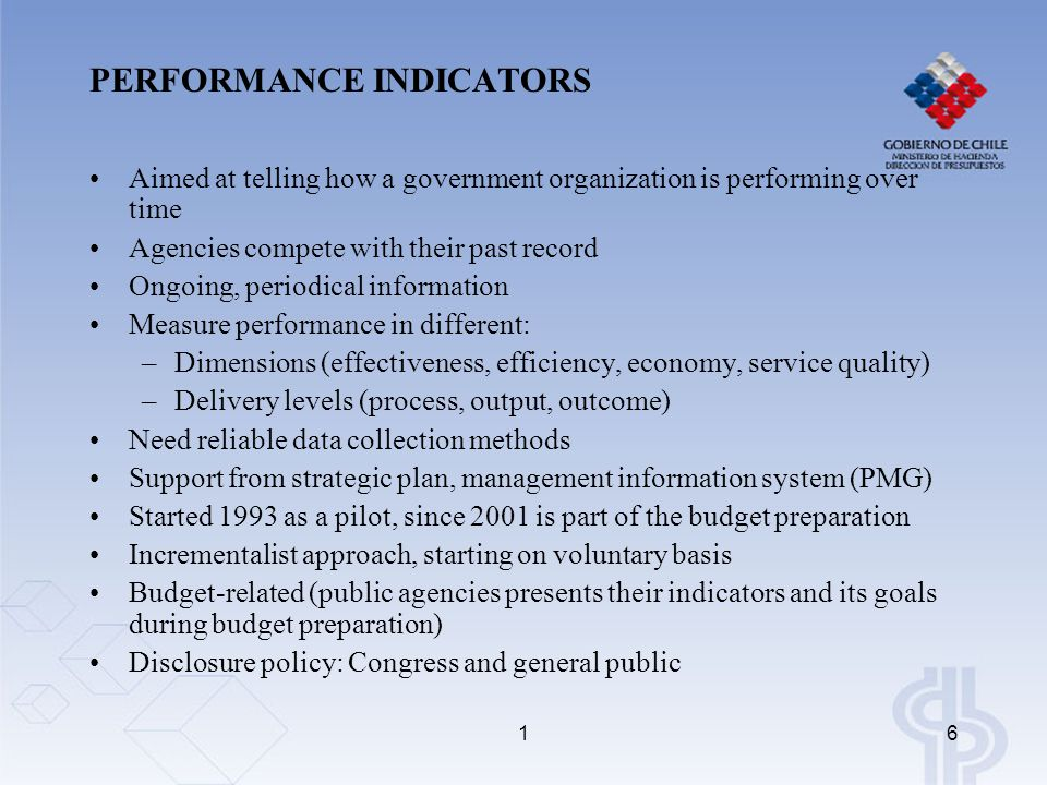 16 PERFORMANCE INDICATORS Aimed at telling how a government organization is performing over time Agencies compete with their past record Ongoing, peri