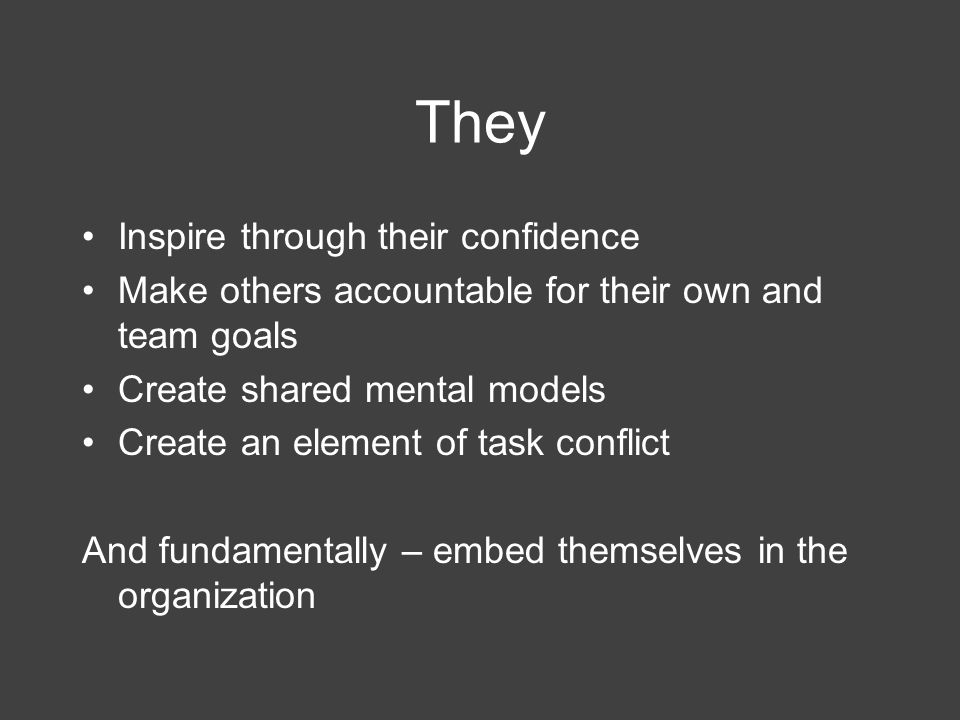 They Inspire through their confidence Make others accountable for their own and team goals Create shared mental models Create an element of task confl