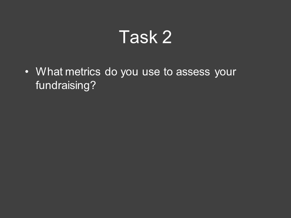 Task 2 What metrics do you use to assess your fundraising