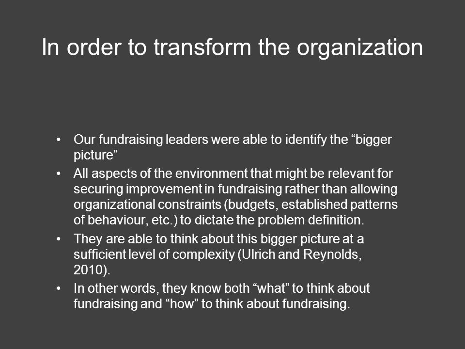 In order to transform the organization Our fundraising leaders were able to identify the bigger picture All aspects of the environment that might be relevant for securing improvement in fundraising rather than allowing organizational constraints (budgets, established patterns of behaviour, etc.) to dictate the problem definition.