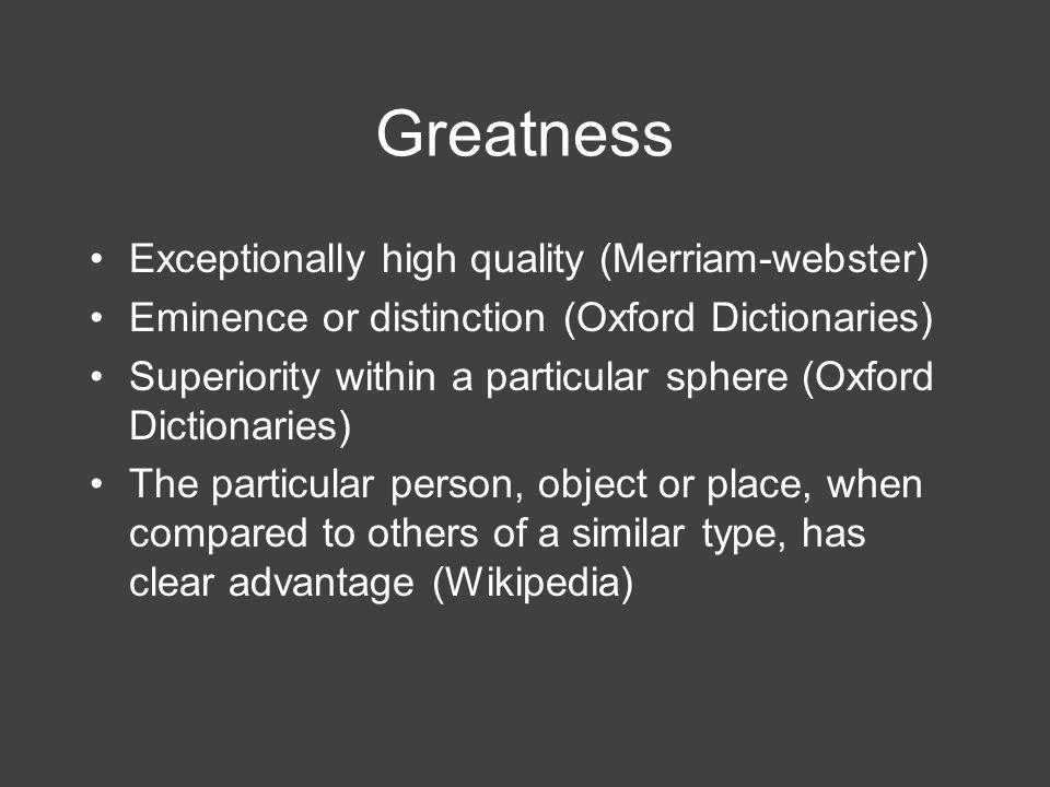 Greatness Exceptionally high quality (Merriam-webster) Eminence or distinction (Oxford Dictionaries) Superiority within a particular sphere (Oxford Di