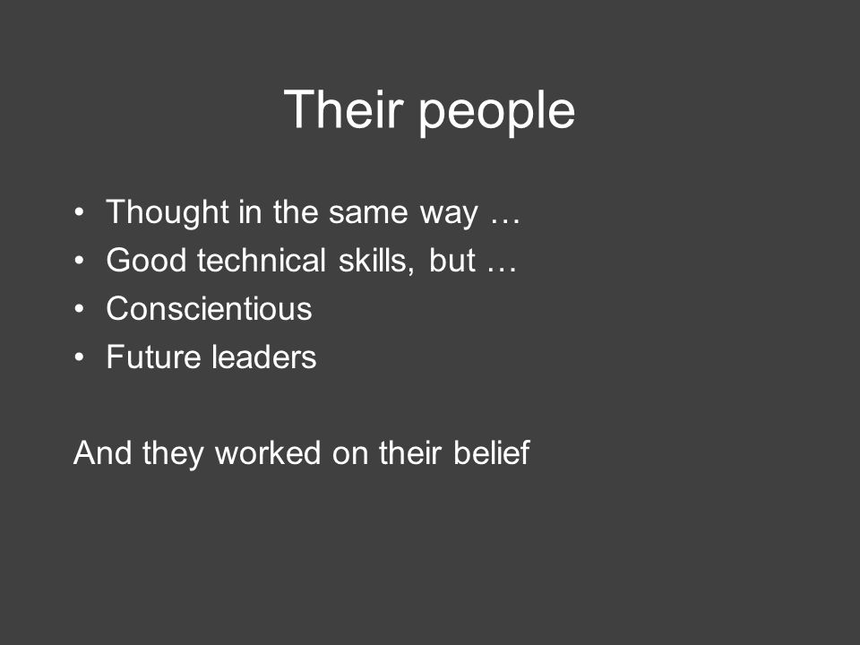 Their people Thought in the same way … Good technical skills, but … Conscientious Future leaders And they worked on their belief