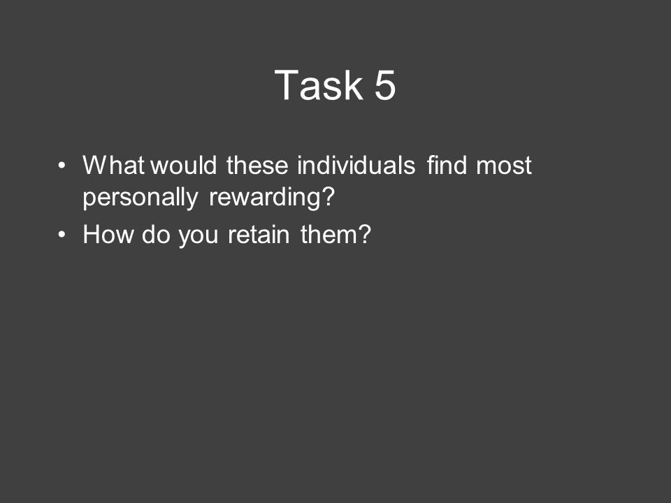 Task 5 What would these individuals find most personally rewarding? How do you retain them?