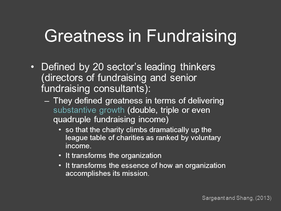Greatness in Fundraising Defined by 20 sector's leading thinkers (directors of fundraising and senior fundraising consultants): –They defined greatness in terms of delivering substantive growth (double, triple or even quadruple fundraising income) so that the charity climbs dramatically up the league table of charities as ranked by voluntary income.