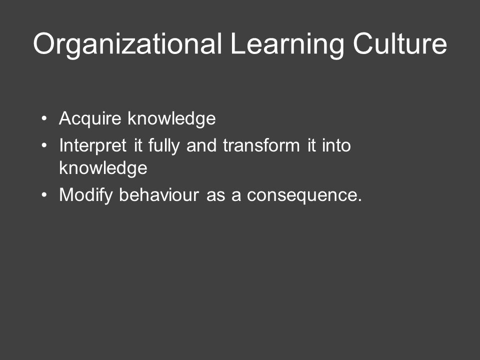 Organizational Learning Culture Acquire knowledge Interpret it fully and transform it into knowledge Modify behaviour as a consequence.