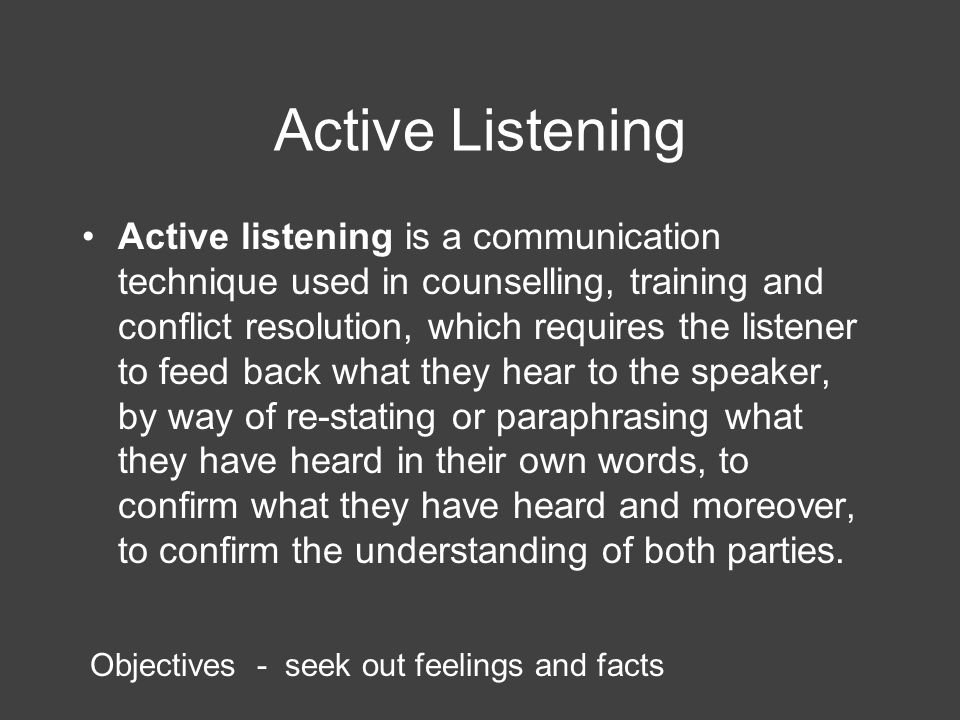 Active Listening Active listening is a communication technique used in counselling, training and conflict resolution, which requires the listener to feed back what they hear to the speaker, by way of re-stating or paraphrasing what they have heard in their own words, to confirm what they have heard and moreover, to confirm the understanding of both parties.