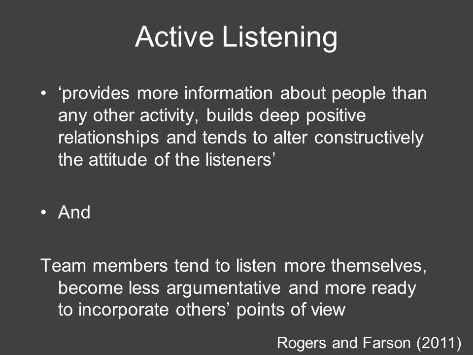 Active Listening 'provides more information about people than any other activity, builds deep positive relationships and tends to alter constructively