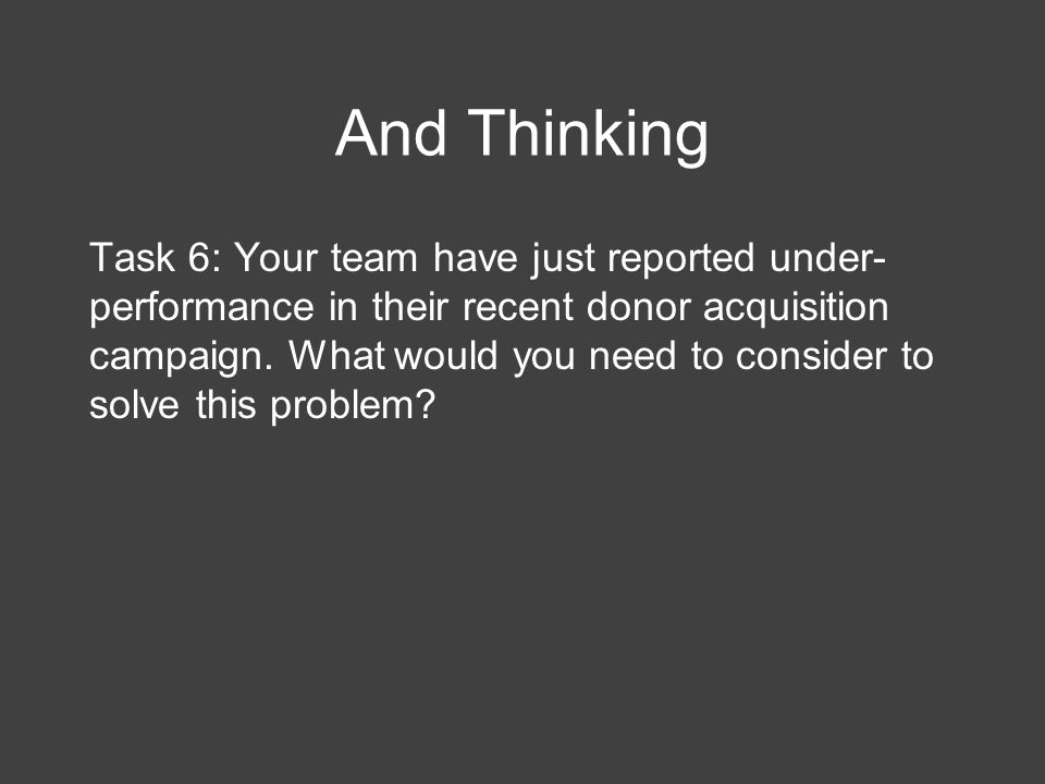 And Thinking Task 6: Your team have just reported under- performance in their recent donor acquisition campaign.